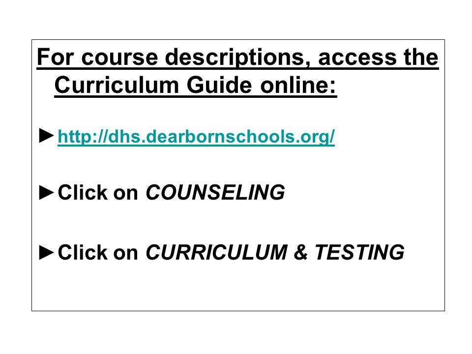 For course descriptions, access the Curriculum Guide online: http://dhs.dearbornschools.org/ Click on COUNSELING Click on CURRICULUM & TESTING