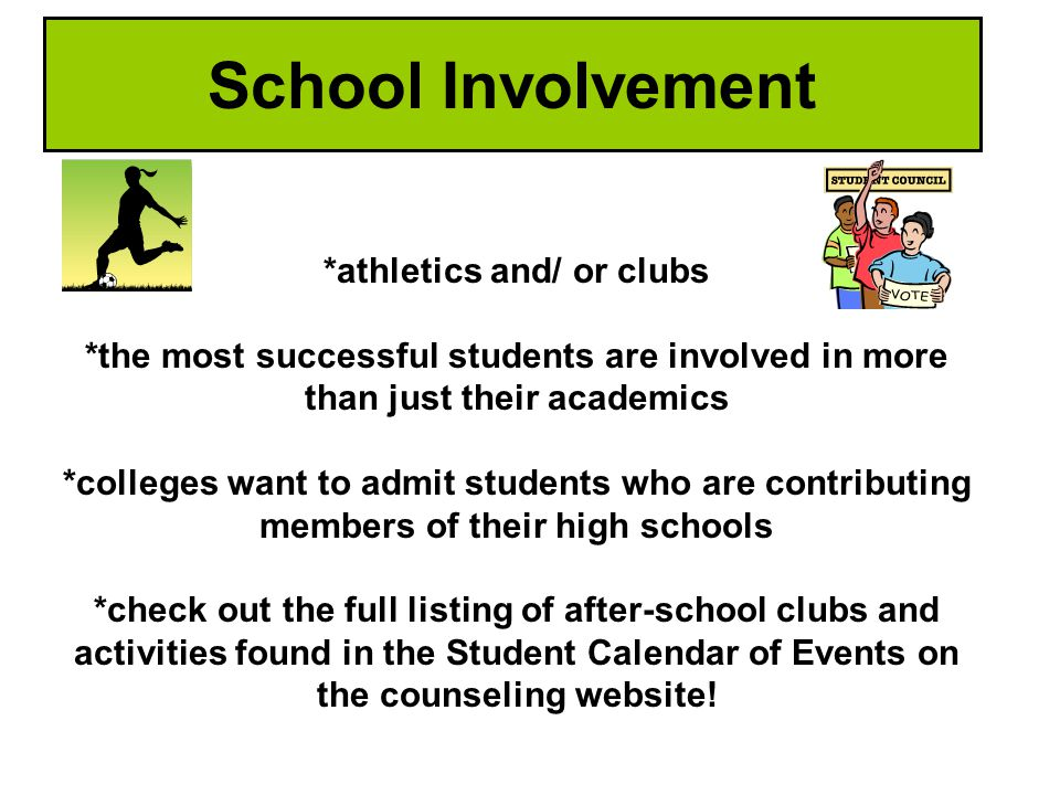 *athletics and/ or clubs *the most successful students are involved in more than just their academics *colleges want to admit students who are contributing members of their high schools *check out the full listing of after-school clubs and activities found in the Student Calendar of Events on the counseling website.