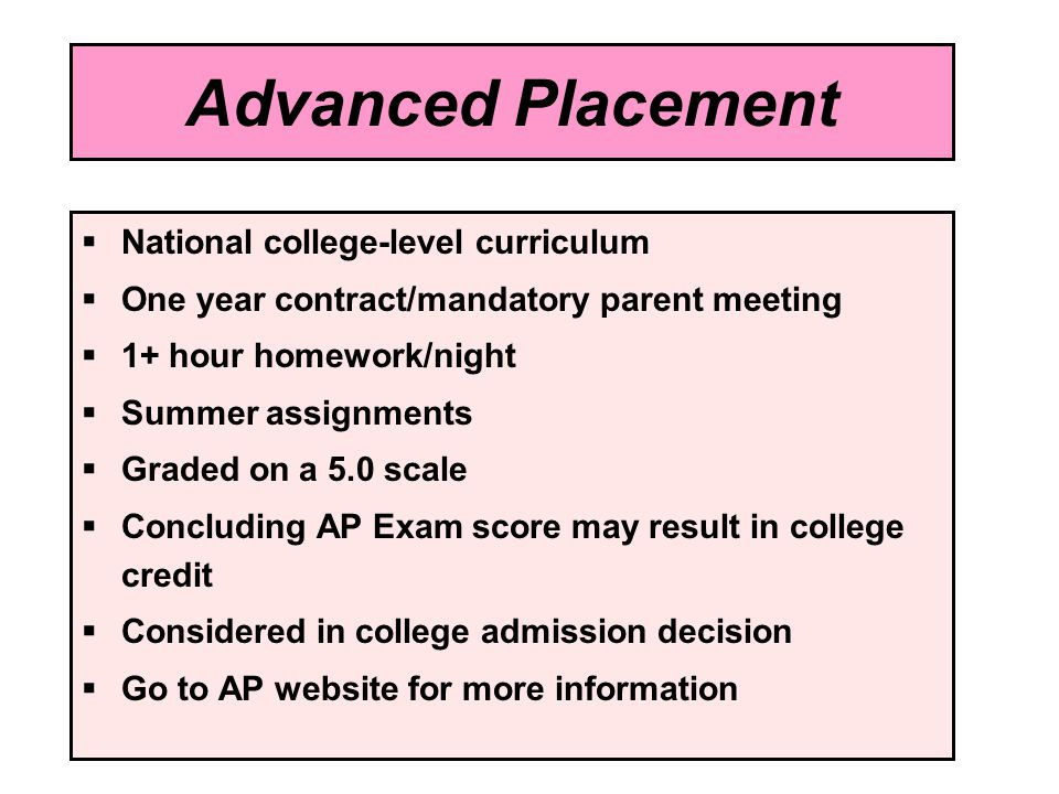 Advanced Placement National college-level curriculum One year contract/mandatory parent meeting 1+ hour homework/night Summer assignments Graded on a 5.0 scale Concluding AP Exam score may result in college credit Considered in college admission decision Go to AP website for more information