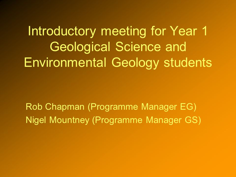 Introductory meeting for Year 1 Geological Science and Environmental Geology students Rob Chapman (Programme Manager EG) Nigel Mountney (Programme Manager GS)
