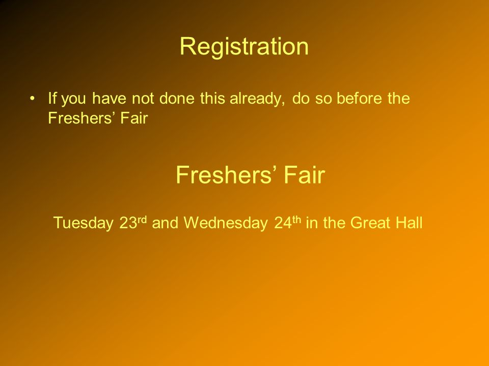 Registration If you have not done this already, do so before the Freshers Fair Freshers Fair Tuesday 23 rd and Wednesday 24 th in the Great Hall