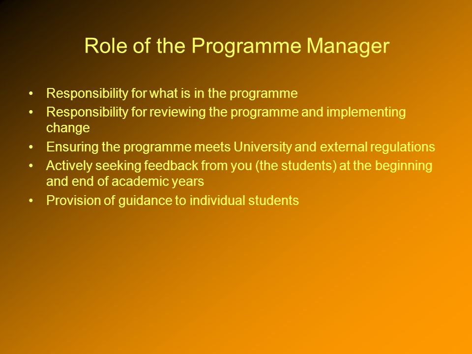 Role of the Programme Manager Responsibility for what is in the programme Responsibility for reviewing the programme and implementing change Ensuring the programme meets University and external regulations Actively seeking feedback from you (the students) at the beginning and end of academic years Provision of guidance to individual students