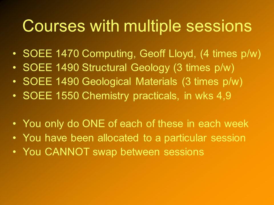 Courses with multiple sessions SOEE 1470 Computing, Geoff Lloyd, (4 times p/w) SOEE 1490 Structural Geology (3 times p/w) SOEE 1490 Geological Materials (3 times p/w) SOEE 1550 Chemistry practicals, in wks 4,9 You only do ONE of each of these in each week You have been allocated to a particular session You CANNOT swap between sessions