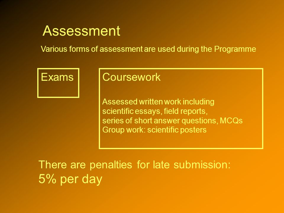 Assessment Various forms of assessment are used during the Programme Coursework Assessed written work including scientific essays, field reports, series of short answer questions, MCQs Group work: scientific posters Exams There are penalties for late submission: 5% per day