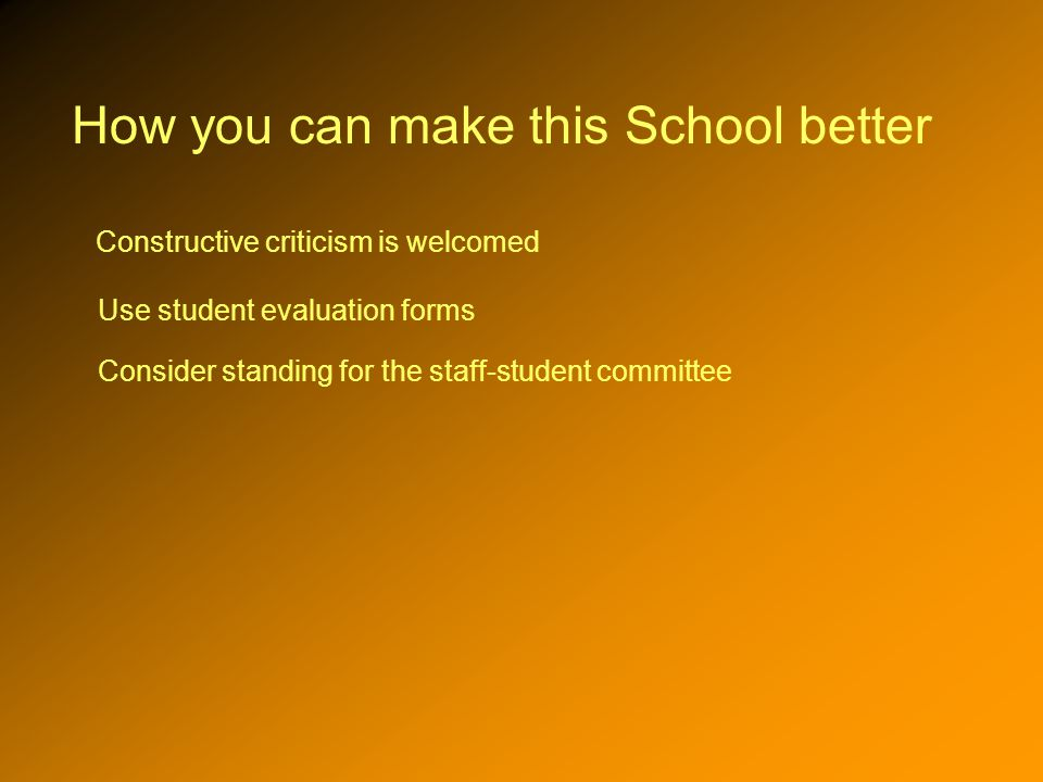 How you can make this School better Constructive criticism is welcomed Use student evaluation forms Consider standing for the staff-student committee