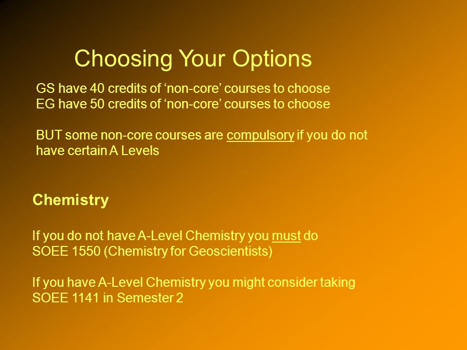 Choosing Your Options GS have 40 credits of non-core courses to choose EG have 50 credits of non-core courses to choose BUT some non-core courses are compulsory if you do not have certain A Levels Chemistry If you do not have A-Level Chemistry you must do SOEE 1550 (Chemistry for Geoscientists) If you have A-Level Chemistry you might consider taking SOEE 1141 in Semester 2