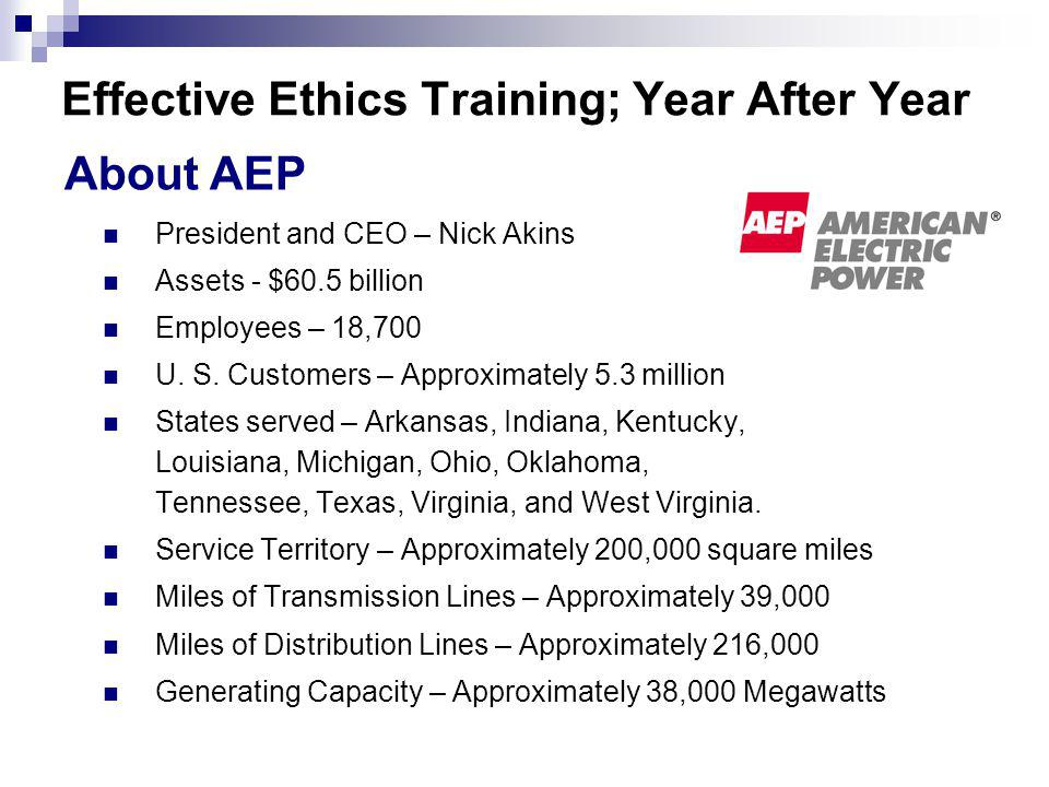 Effective Ethics Training; Year After Year President and CEO – Nick Akins Assets - $60.5 billion Employees – 18,700 U.