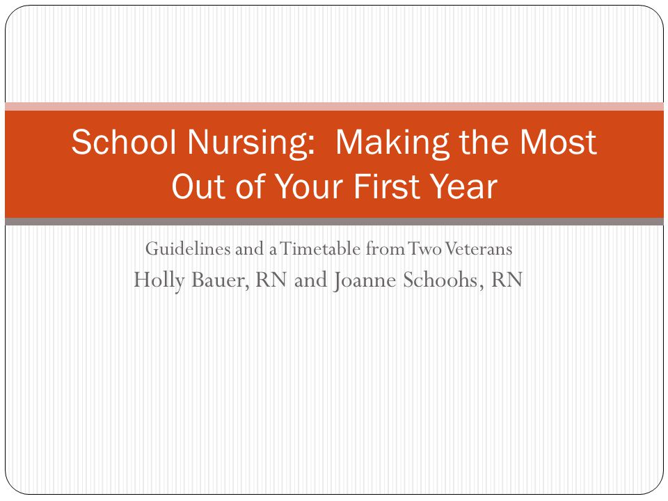 Guidelines and a Timetable from Two Veterans Holly Bauer, RN and Joanne Schoohs, RN School Nursing: Making the Most Out of Your First Year