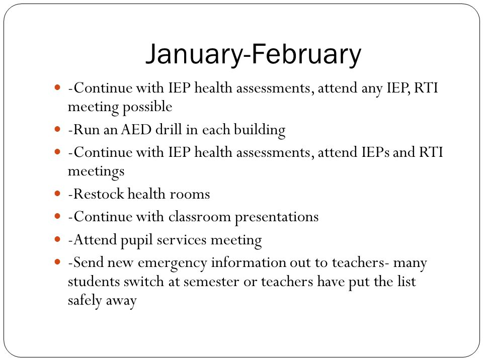January-February -Continue with IEP health assessments, attend any IEP, RTI meeting possible -Run an AED drill in each building -Continue with IEP hea