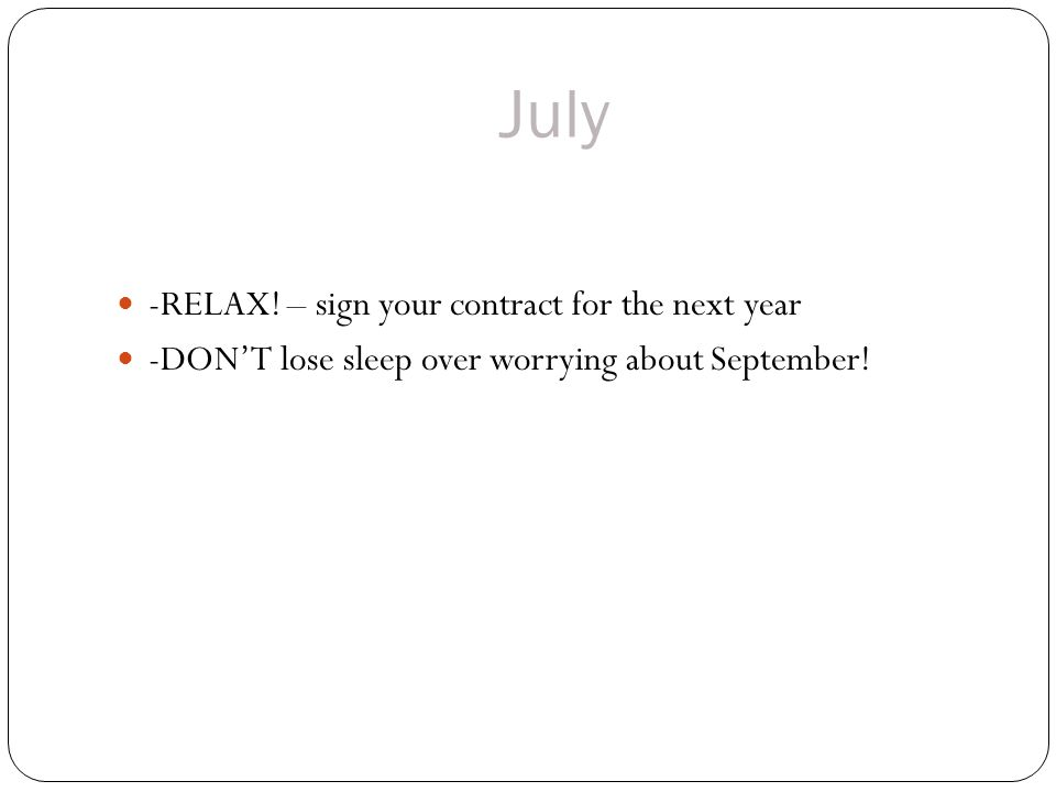 July -RELAX! – sign your contract for the next year -DONT lose sleep over worrying about September!
