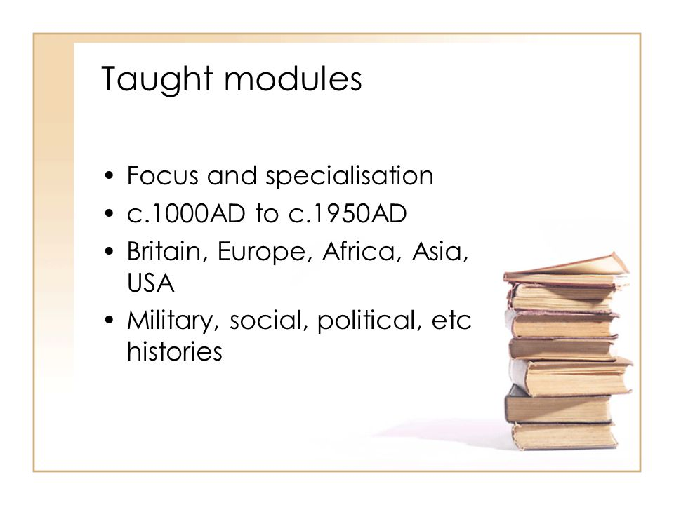 Taught modules Focus and specialisation c.1000AD to c.1950AD Britain, Europe, Africa, Asia, USA Military, social, political, etc histories
