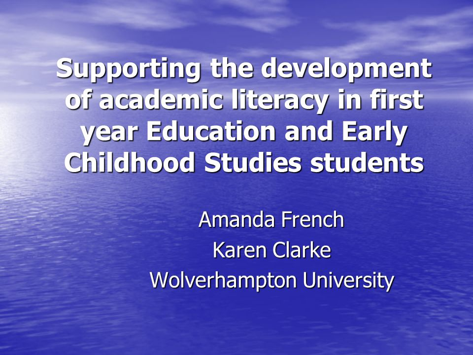 Supporting the development of academic literacy in first year Education and Early Childhood Studies students Amanda French Karen Clarke Wolverhampton