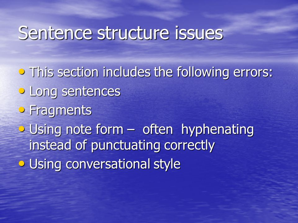 Sentence structure issues This section includes the following errors: This section includes the following errors: Long sentences Long sentences Fragments Fragments Using note form – often hyphenating instead of punctuating correctly Using note form – often hyphenating instead of punctuating correctly Using conversational style Using conversational style