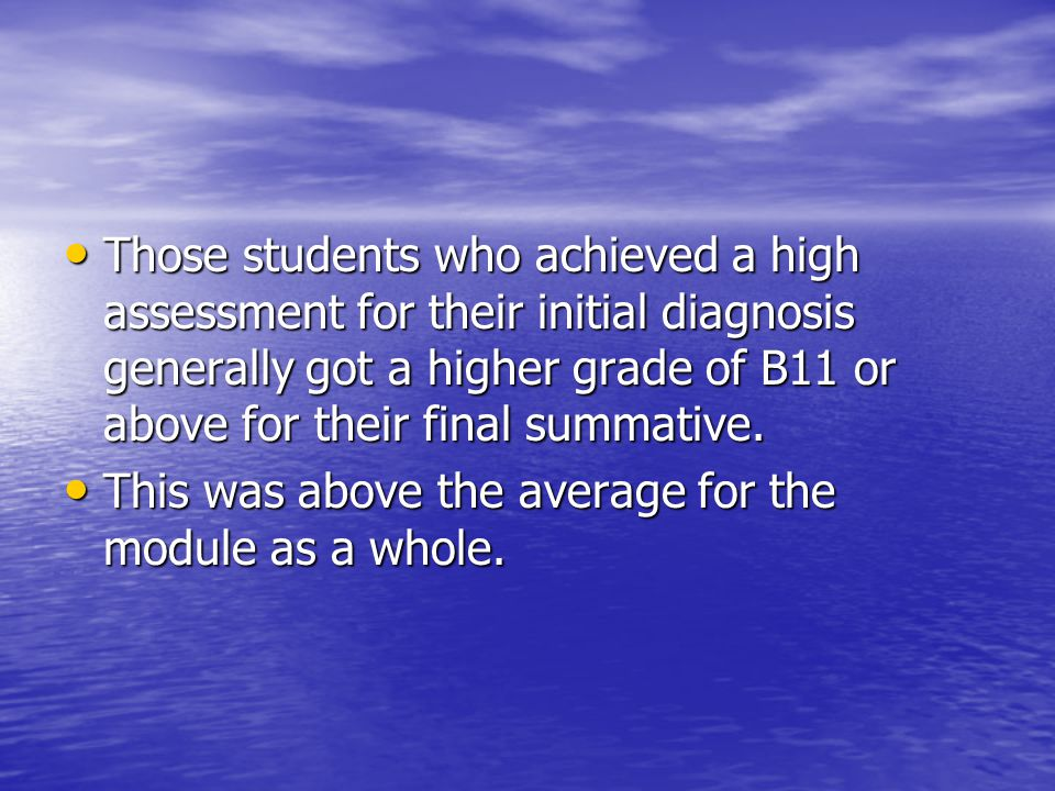 Those students who achieved a high assessment for their initial diagnosis generally got a higher grade of B11 or above for their final summative.