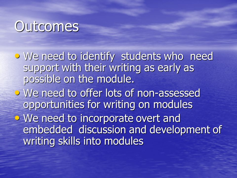 Outcomes We need to identify students who need support with their writing as early as possible on the module. We need to identify students who need su