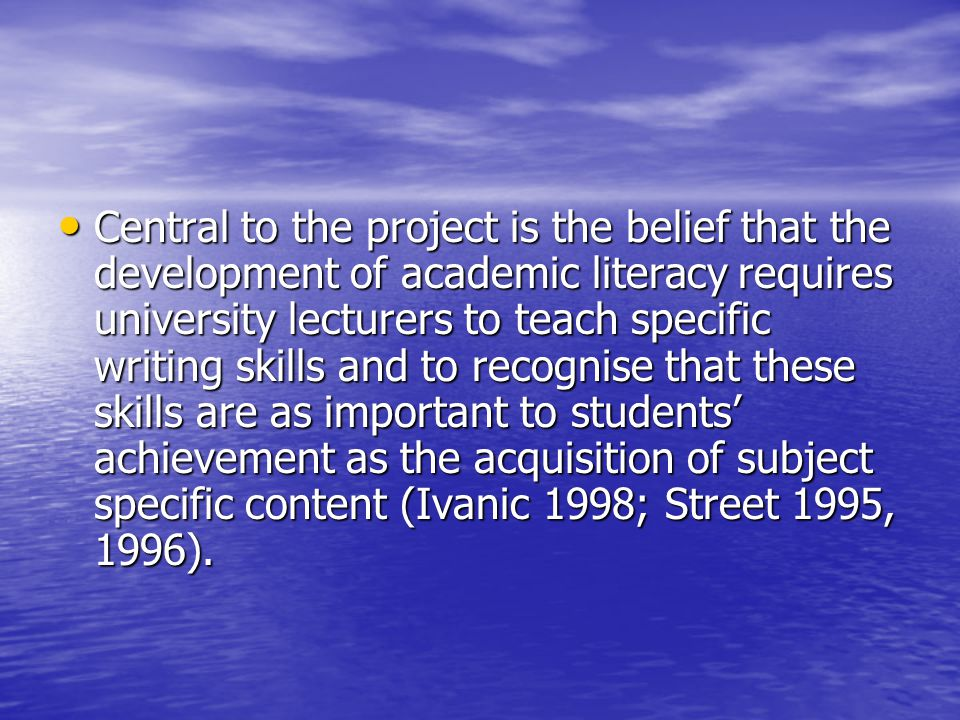 Central to the project is the belief that the development of academic literacy requires university lecturers to teach specific writing skills and to recognise that these skills are as important to students achievement as the acquisition of subject specific content (Ivanic 1998; Street 1995, 1996).