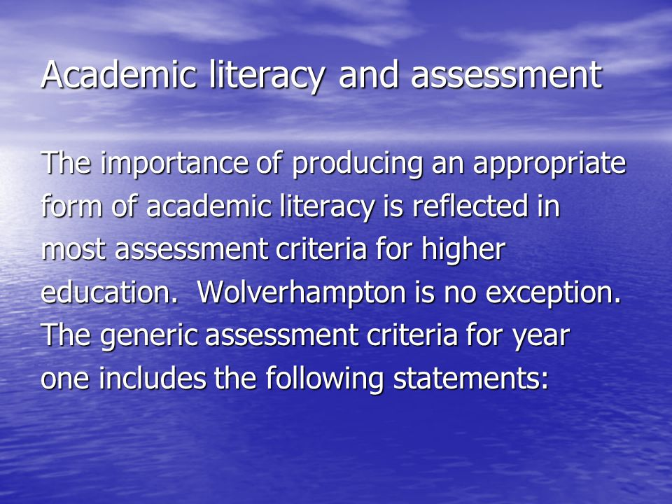 Academic literacy and assessment The importance of producing an appropriate form of academic literacy is reflected in most assessment criteria for hig
