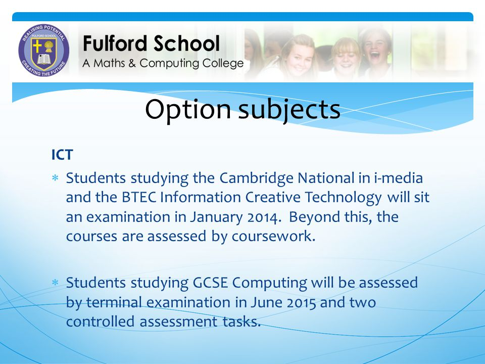 Option subjects ICT Students studying the Cambridge National in i-media and the BTEC Information Creative Technology will sit an examination in January 2014.