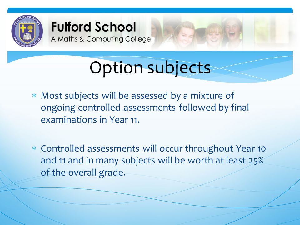 Option subjects Most subjects will be assessed by a mixture of ongoing controlled assessments followed by final examinations in Year 11.
