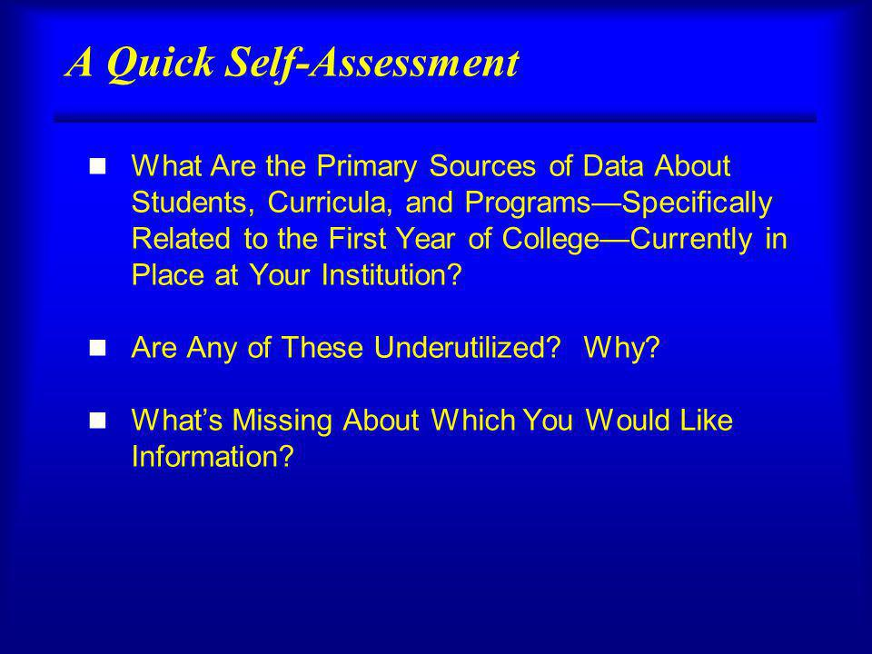 A Quick Self-Assessment n What Are the Primary Sources of Data About Students, Curricula, and ProgramsSpecifically Related to the First Year of CollegeCurrently in Place at Your Institution.