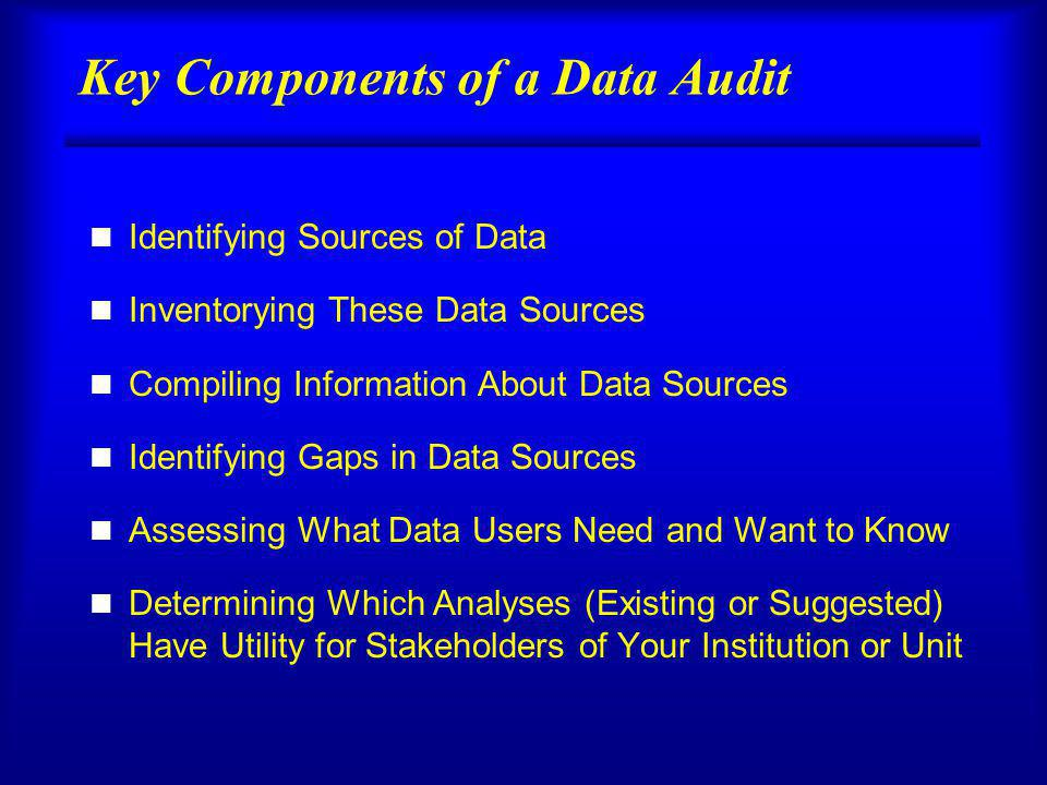 Key Components of a Data Audit n Identifying Sources of Data n Inventorying These Data Sources n Compiling Information About Data Sources n Identifying Gaps in Data Sources n Assessing What Data Users Need and Want to Know n Determining Which Analyses (Existing or Suggested) Have Utility for Stakeholders of Your Institution or Unit