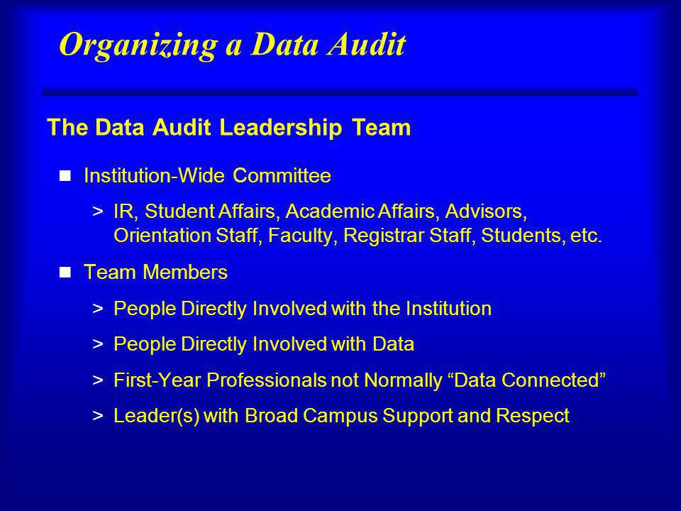 Organizing a Data Audit n Institution-Wide Committee >IR, Student Affairs, Academic Affairs, Advisors, Orientation Staff, Faculty, Registrar Staff, Students, etc.