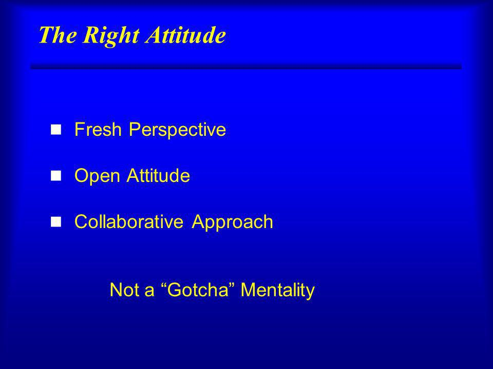 The Right Attitude n Fresh Perspective n Open Attitude n Collaborative Approach Not a Gotcha Mentality