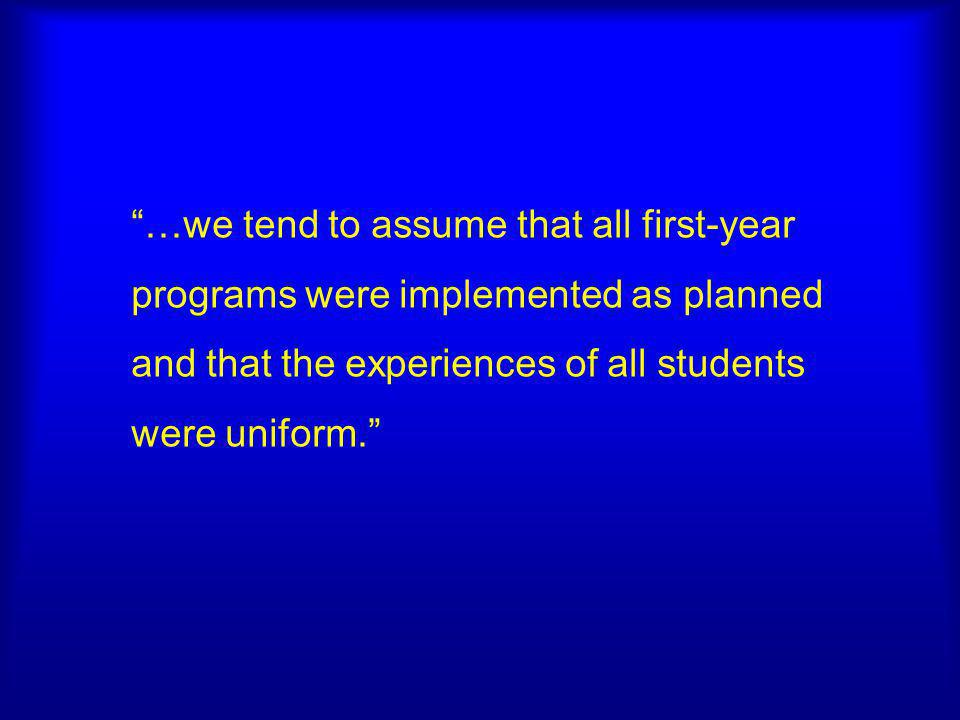 …we tend to assume that all first-year programs were implemented as planned and that the experiences of all students were uniform.