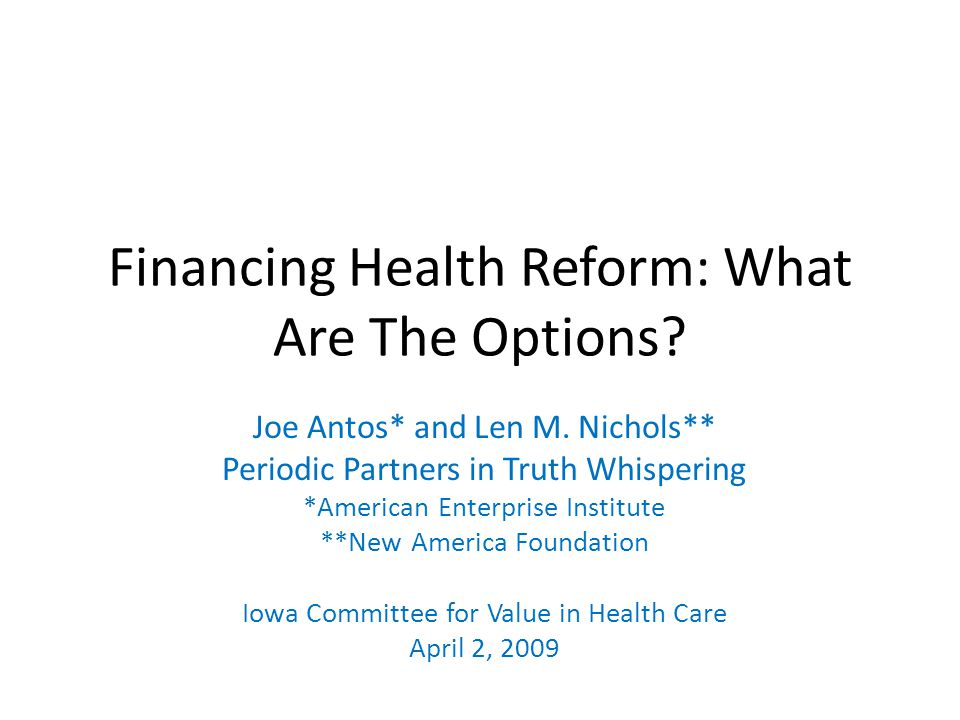 Financing Health Reform: What Are The Options? Joe Antos* and Len M. Nichols** Periodic Partners in Truth Whispering *American Enterprise Institute **