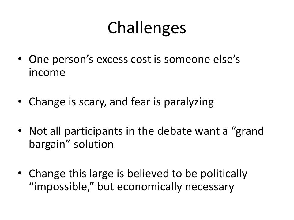 Challenges One persons excess cost is someone elses income Change is scary, and fear is paralyzing Not all participants in the debate want a grand bar