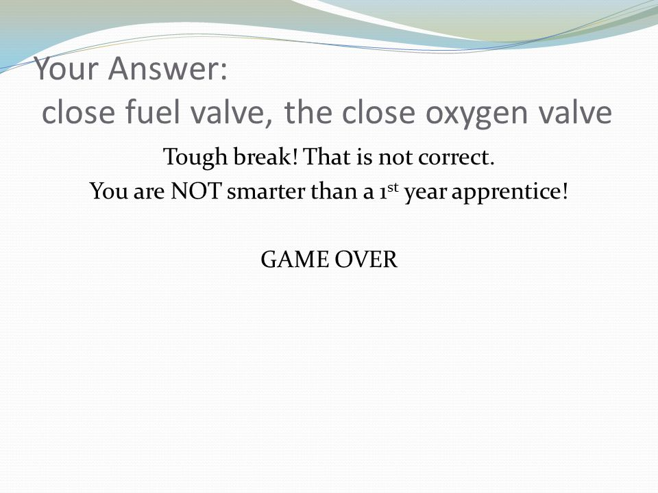 Your Answer: close fuel valve, the close oxygen valve Tough break! That is not correct. You are NOT smarter than a 1 st year apprentice! GAME OVER