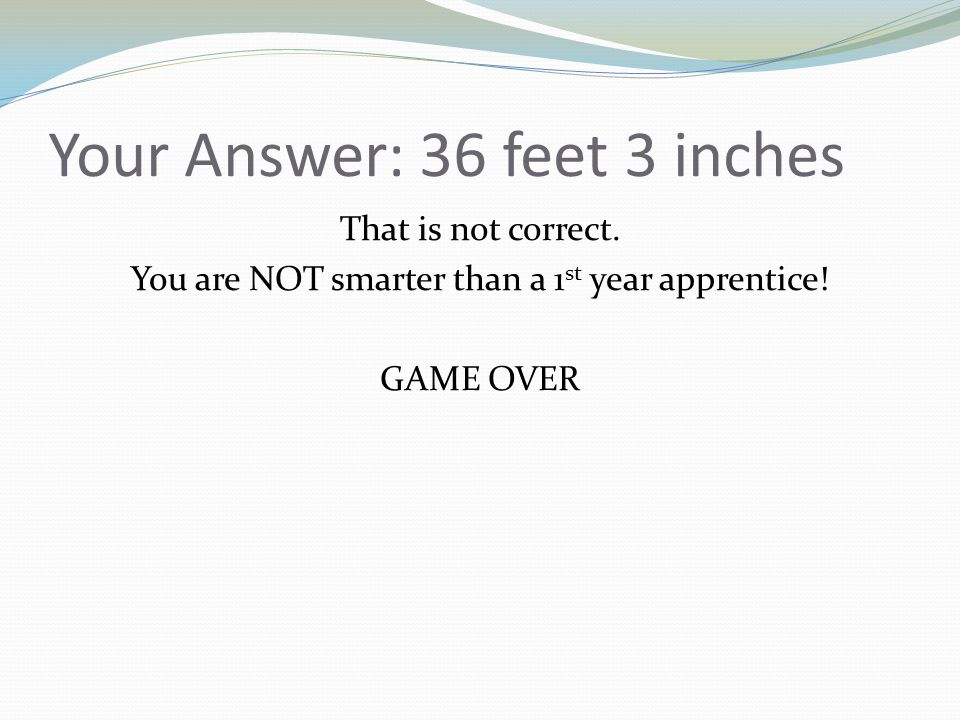 Your Answer: 36 feet 3 inches That is not correct. You are NOT smarter than a 1 st year apprentice! GAME OVER