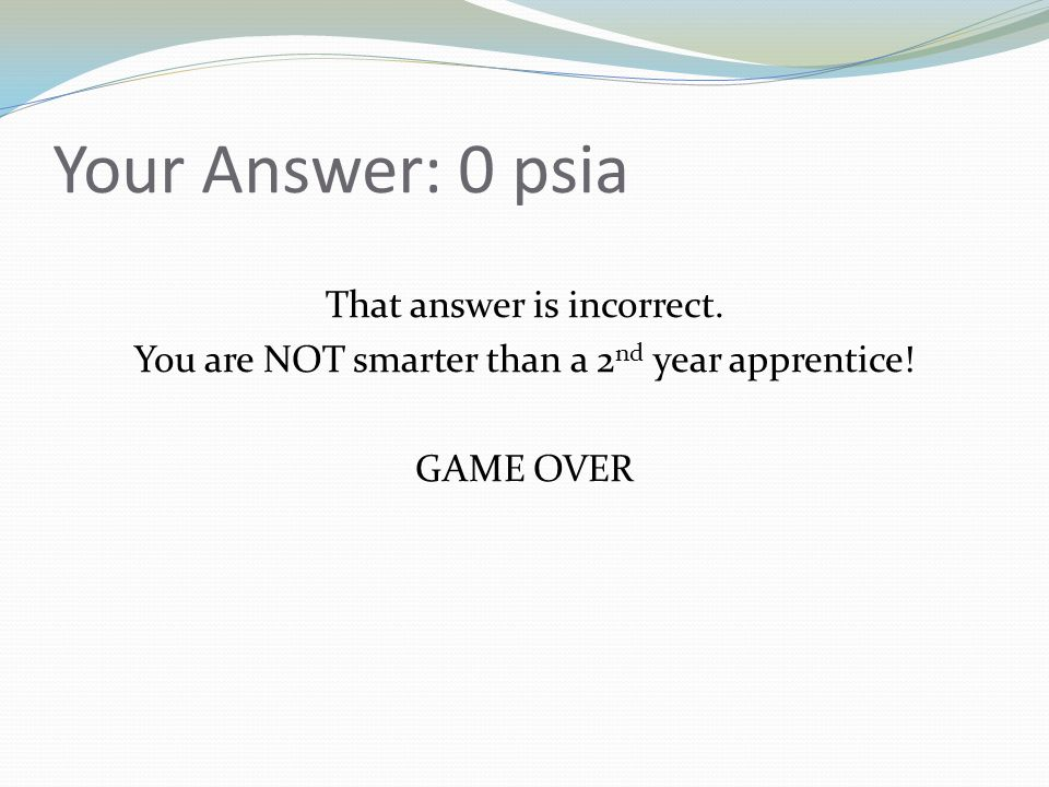 Your Answer: 0 psia That answer is incorrect. You are NOT smarter than a 2 nd year apprentice! GAME OVER