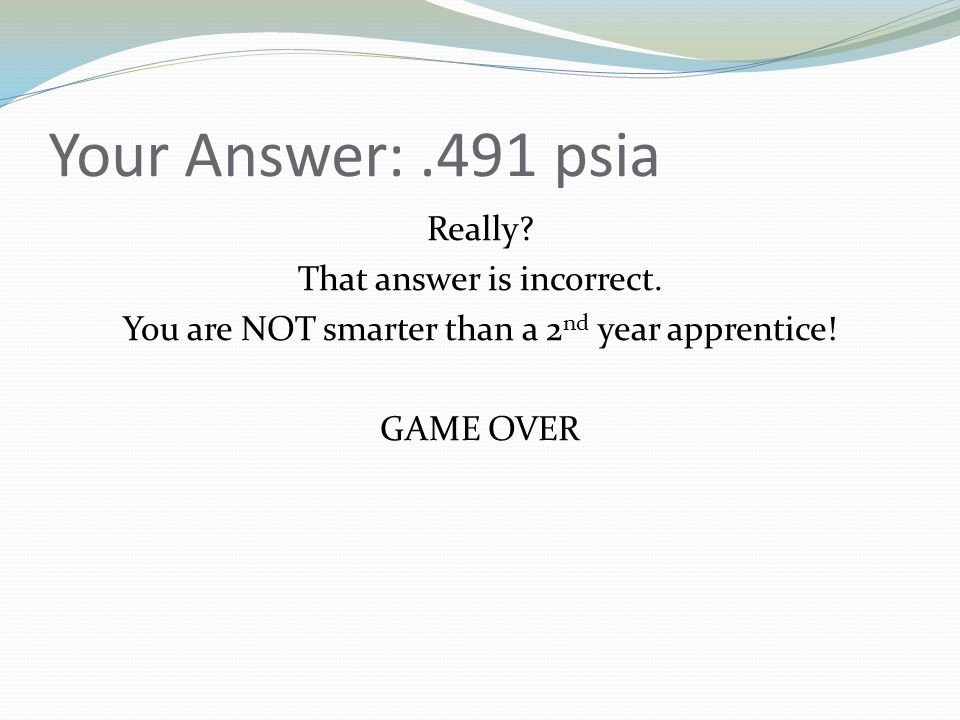 Your Answer:.491 psia Really? That answer is incorrect. You are NOT smarter than a 2 nd year apprentice! GAME OVER