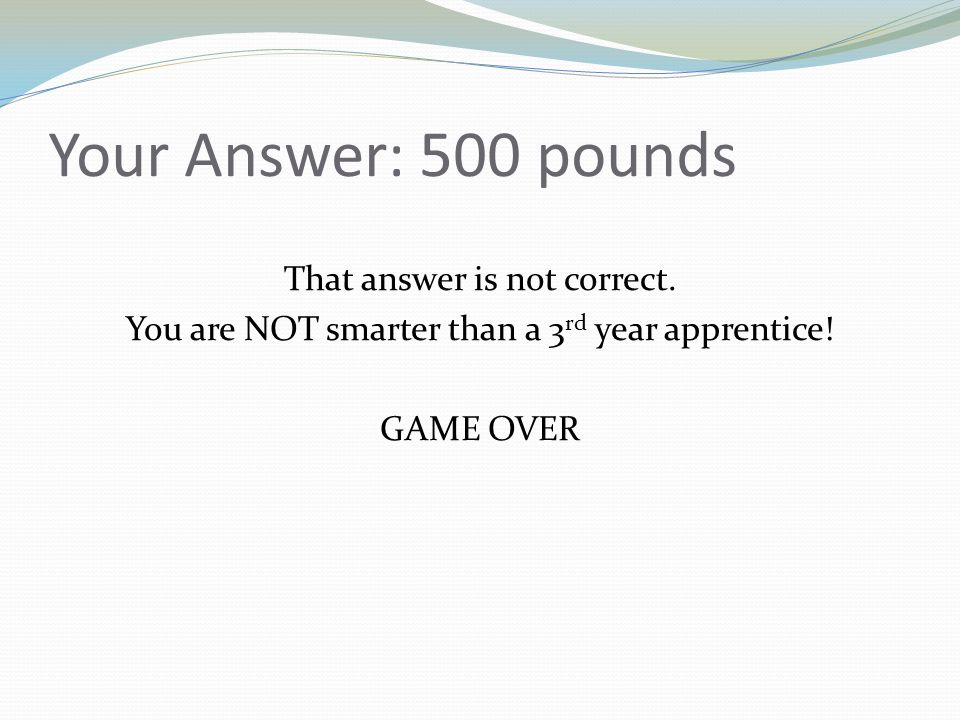 Your Answer: 500 pounds That answer is not correct.