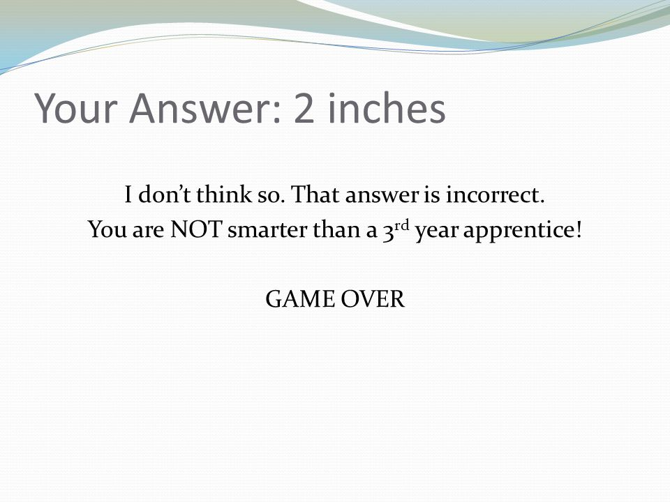 Your Answer: 2 inches I dont think so. That answer is incorrect. You are NOT smarter than a 3 rd year apprentice! GAME OVER
