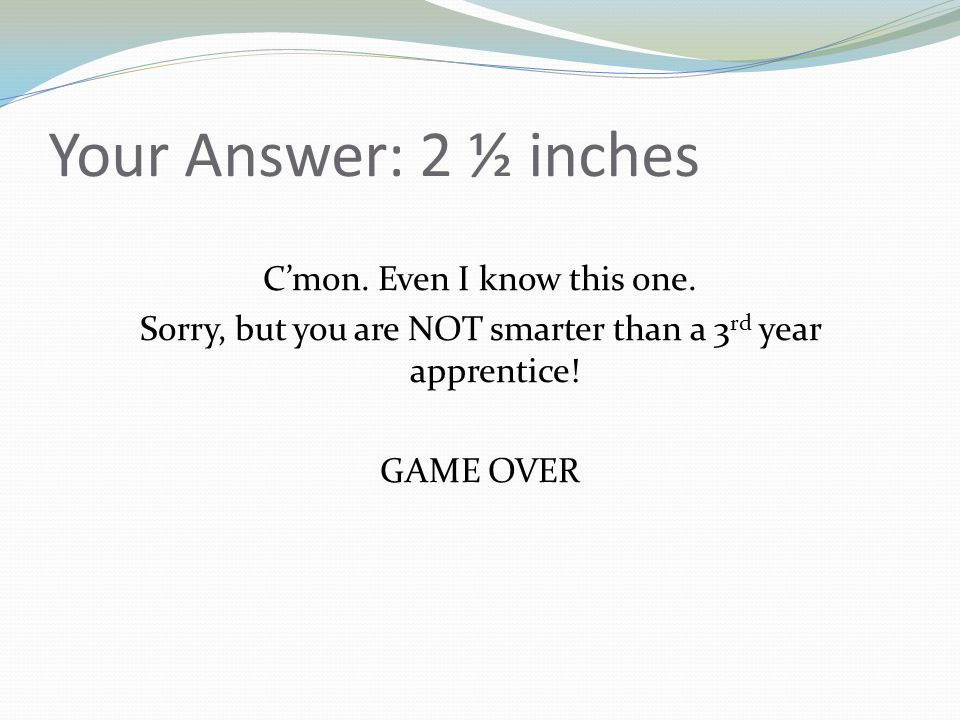 Your Answer: 2 ½ inches Cmon. Even I know this one. Sorry, but you are NOT smarter than a 3 rd year apprentice! GAME OVER