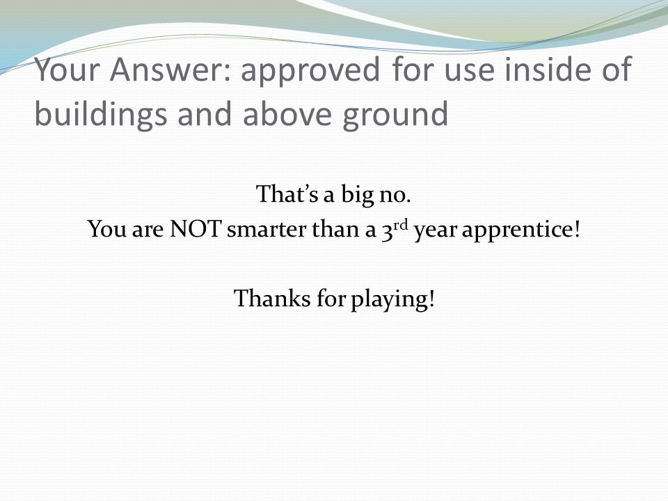 Your Answer: approved for use inside of buildings and above ground Thats a big no. You are NOT smarter than a 3 rd year apprentice! Thanks for playing