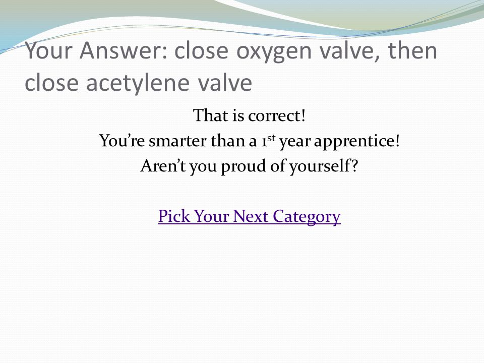Your Answer: close oxygen valve, then close acetylene valve That is correct! Youre smarter than a 1 st year apprentice! Arent you proud of yourself? P