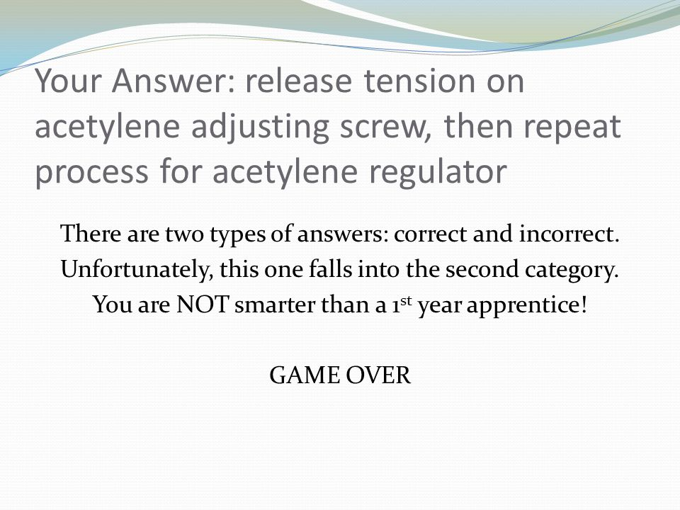 Your Answer: release tension on acetylene adjusting screw, then repeat process for acetylene regulator There are two types of answers: correct and incorrect.