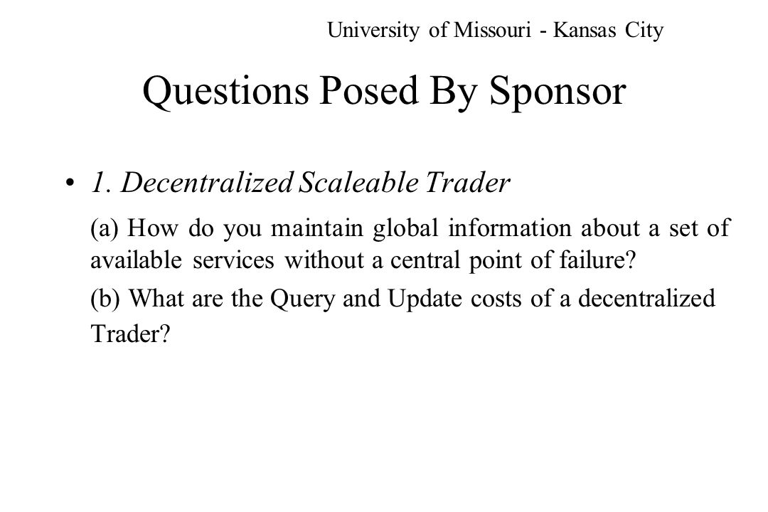 Proposed Research Activities Year 2 continued generalize the multi-attribute function for n attributes fully debug the simulator and extend to accommodate a definition of the Sponsors network (links/ number nodes) extend the simulator to include Trader Place update policies (interval, random..) University of Missouri - Kansas City