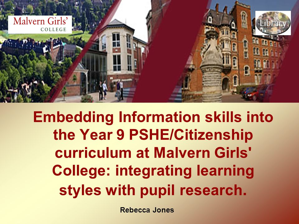 Rebecca Jones Embedding Information skills into the Year 9 PSHE/Citizenship curriculum at Malvern Girls College: integrating learning styles with pupil research.