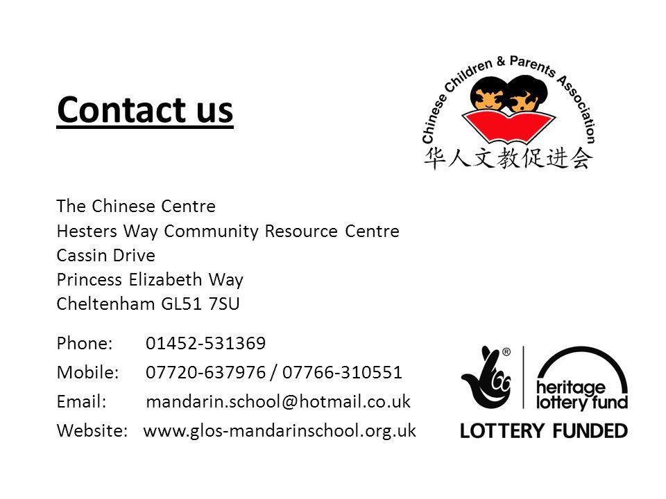 Contact us The Chinese Centre Hesters Way Community Resource Centre Cassin Drive Princess Elizabeth Way Cheltenham GL51 7SU Phone: 01452-531369 Mobile: 07720-637976 / 07766-310551 Email: mandarin.school@hotmail.co.uk Website: www.glos-mandarinschool.org.uk