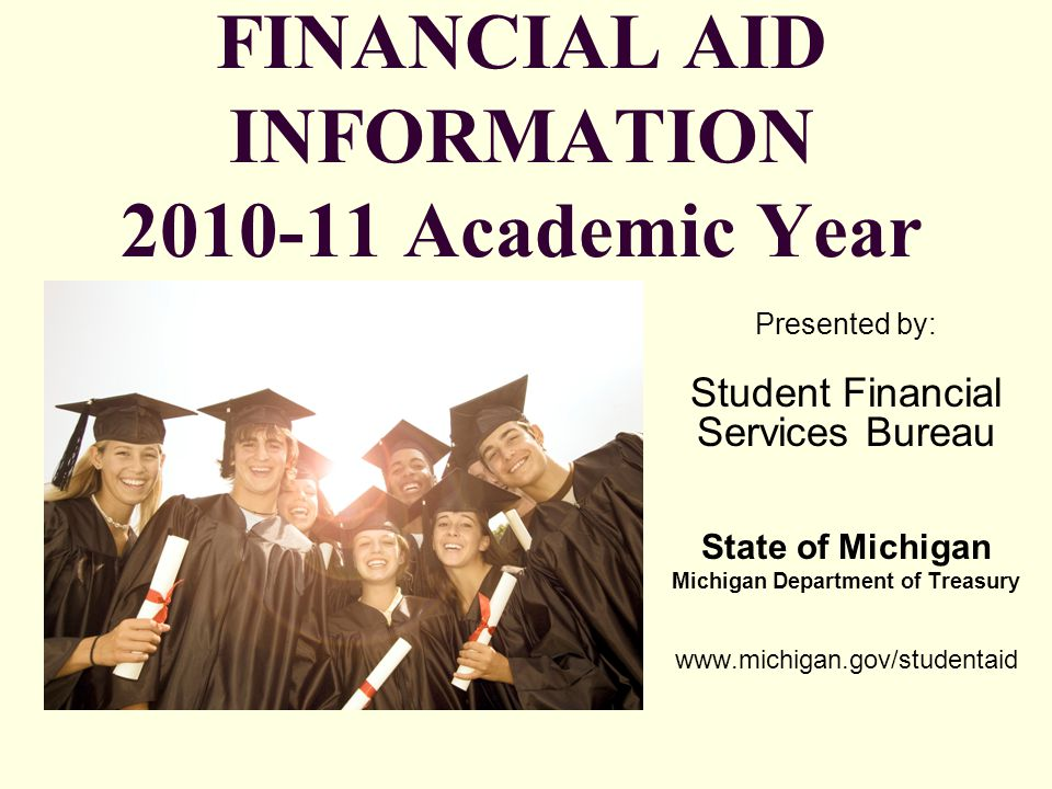 What You Will Learn Today Section 1 General Financial Aid Overview Types and Sources of Financial Aid Free Application for Federal Student Aid (FAFSA) Section 2 Federal Programs Section 3 State of Michigan Programs Section 4 –Scholarship Searches and Scams –Other Resources