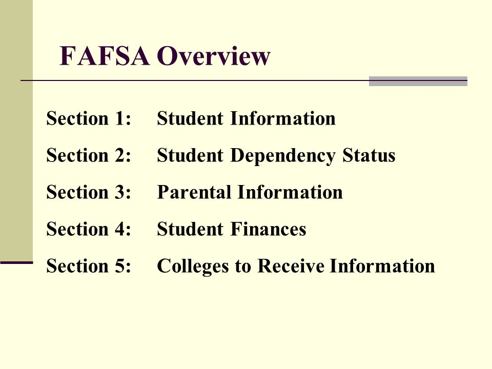 FAFSA Overview Section 1:Student Information Section 2:Student Dependency Status Section 3:Parental Information Section 4:Student Finances Section 5:C