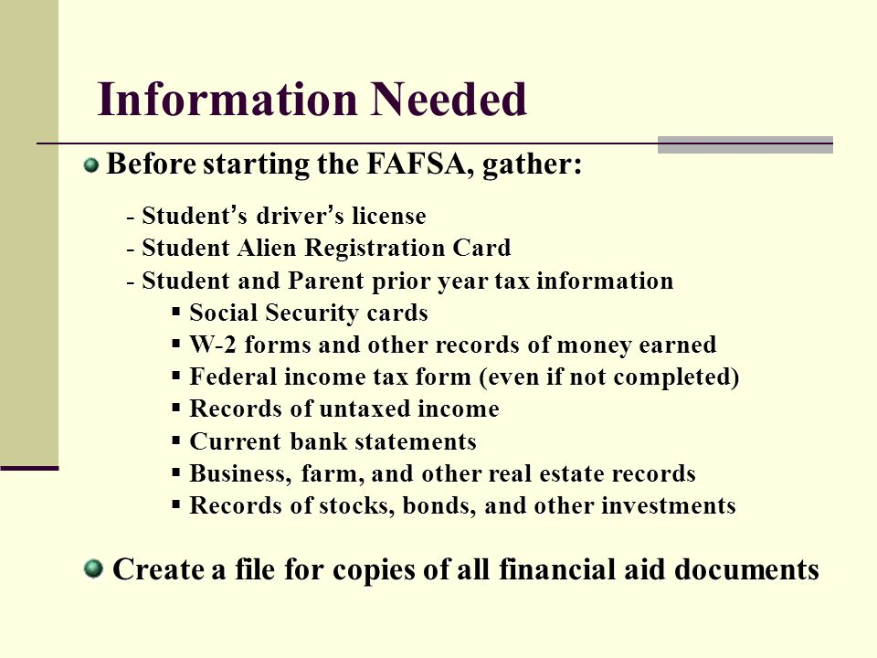 Information Needed Before starting the FAFSA, gather: - Student s driver s license - Student Alien Registration Card - Student and Parent prior year t