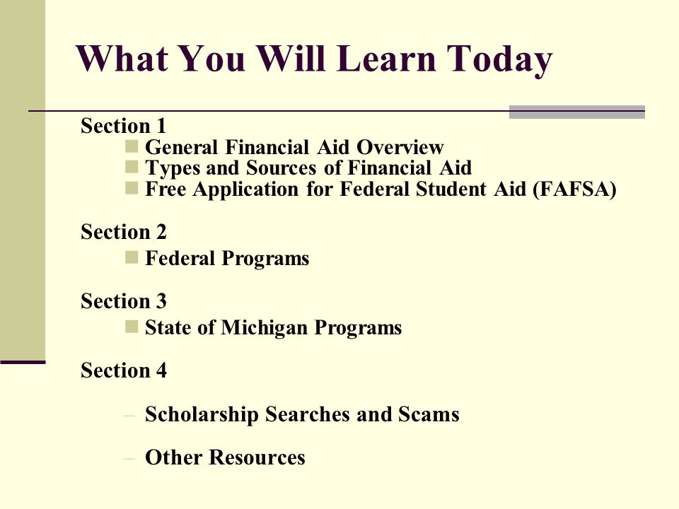 What You Will Learn Today Section 1 General Financial Aid Overview Types and Sources of Financial Aid Free Application for Federal Student Aid (FAFSA)
