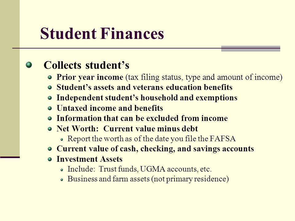 Student Finances Collects students Prior year income (tax filing status, type and amount of income) Students assets and veterans education benefits In