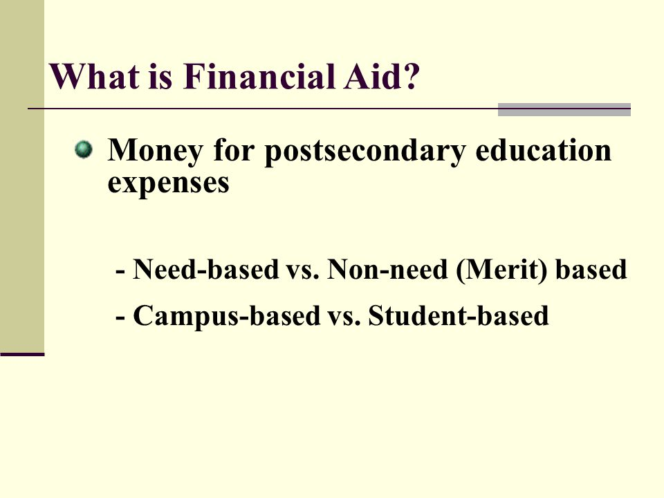 What is Financial Aid? Money for postsecondary education expenses - Need-based vs. Non-need (Merit) based - Campus-based vs. Student-based