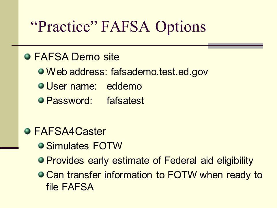 Practice FAFSA Options FAFSA Demo site Web address: fafsademo.test.ed.gov User name: eddemo Password:fafsatest FAFSA4Caster Simulates FOTW Provides ea